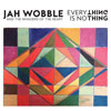 Everything Is No Thing / Jah Wobble & The Invaders Of The Heart