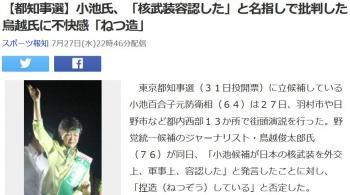 news【都知事選】小池氏、「核武装容認した」と名指しで批判した鳥越氏に不快感「ねつ造」
