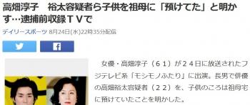 news高畑淳子 裕太容疑者ら子供を祖母に「預けてた」と明かす…逮捕前収録TVで