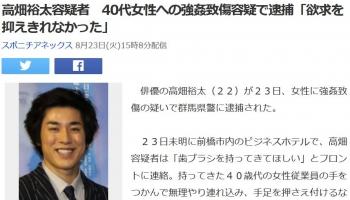 news高畑裕太容疑者 40代女性への強姦致傷容疑で逮捕「欲求を抑えきれなかった」