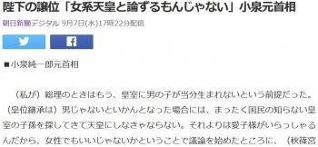 news陛下の譲位「女系天皇と論ずるもんじゃない」小泉元首相